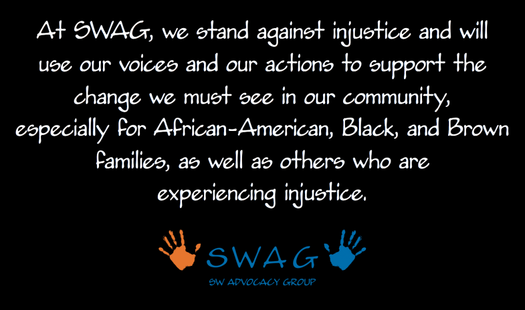 At SWAG, we stand against injustice and will use our voices and our actions to support the change we must see in our community, especially for African-American, Black, and Brown families, as well as others who are experiencing injustice.
